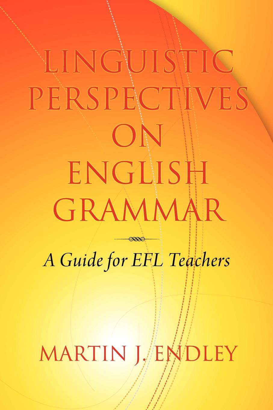 Martin J. Endley Linguistic Perspectives on English Grammar. A Guide for Efl Teachers