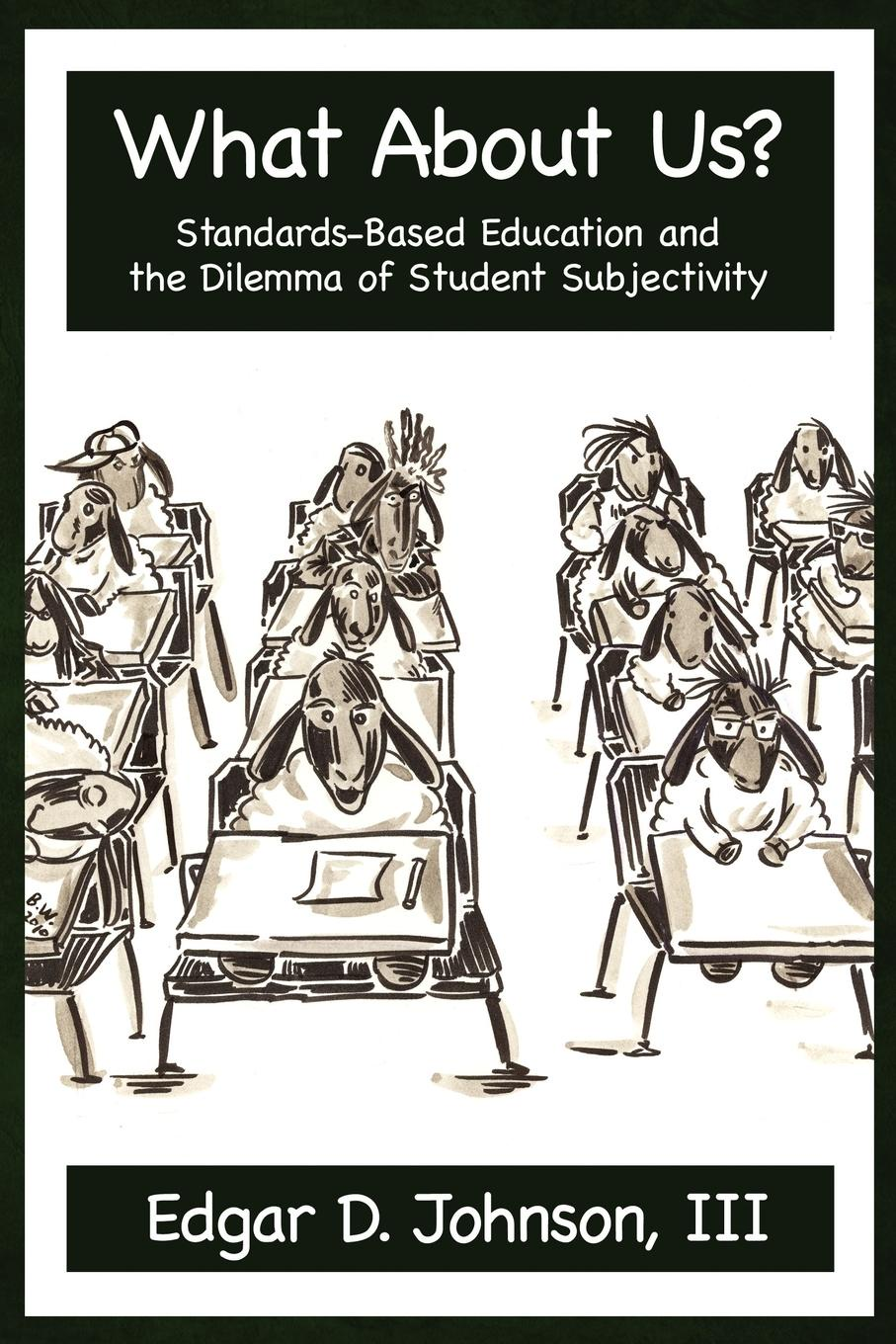 Edgar D. Johnson What about Us. Standards-Based Education and the Dilemma of Student Subjectivity corky binggeli interior graphic standards student edition