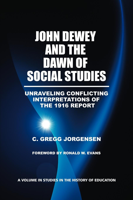 Фото - C. Gregg Jorgensen John Dewey and the Dawn of Social Studies. Unraveling Conflicting Interpretations of the 1916 Report sense of efficacy in implementing social studies curriculum