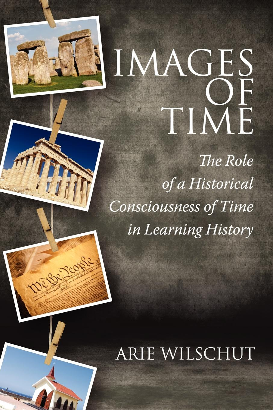 Arie Wilschut Images of Time. The Role of Historical Consciousness of Time in Learning arie wilschut images of time the role of historical consciousness of time in learning