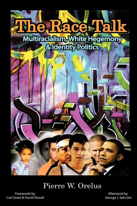 Pierre W. Orelus The Race Talk. Multiracialism, White Hegemony, and Identity Politics zeus leonardo critical pedagogy and race