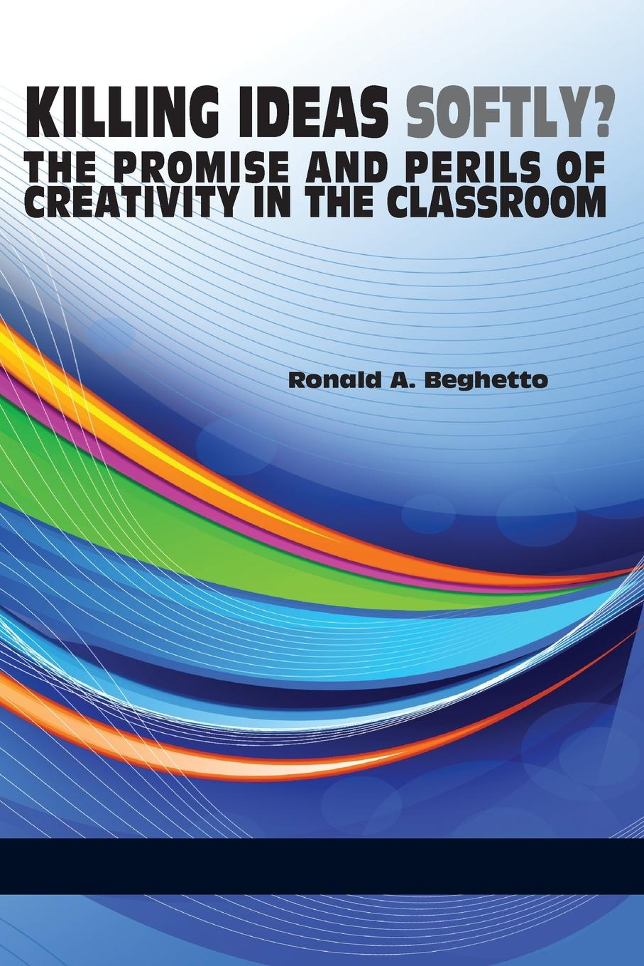 Ronald a. Beghetto Killing Ideas Softly. the Promise and Perils of Creativity in the Classroom michael roberto a unlocking creativity how to solve any problem and make the best decisions by shifting creative mindsets