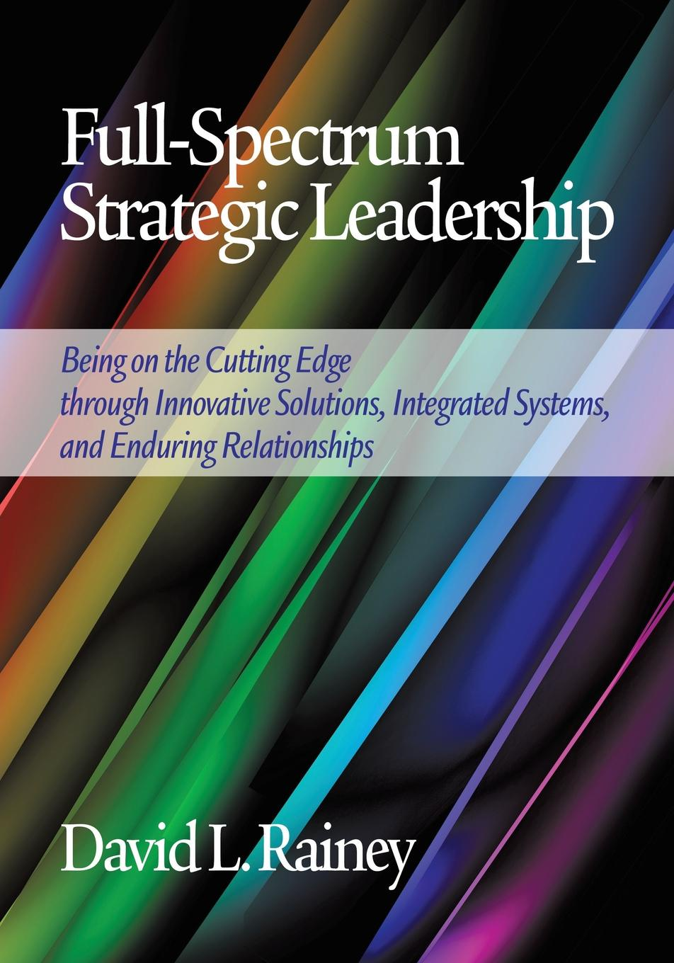 David L. Rainey Full-Spectrum Strategic Leadership. Being on the Cutting Edge Through Innovative Solutions, Integrated Systems, and Enduring Relationships rachael robertson leading on the edge extraordinary stories and leadership insights from the world s most extreme workplace