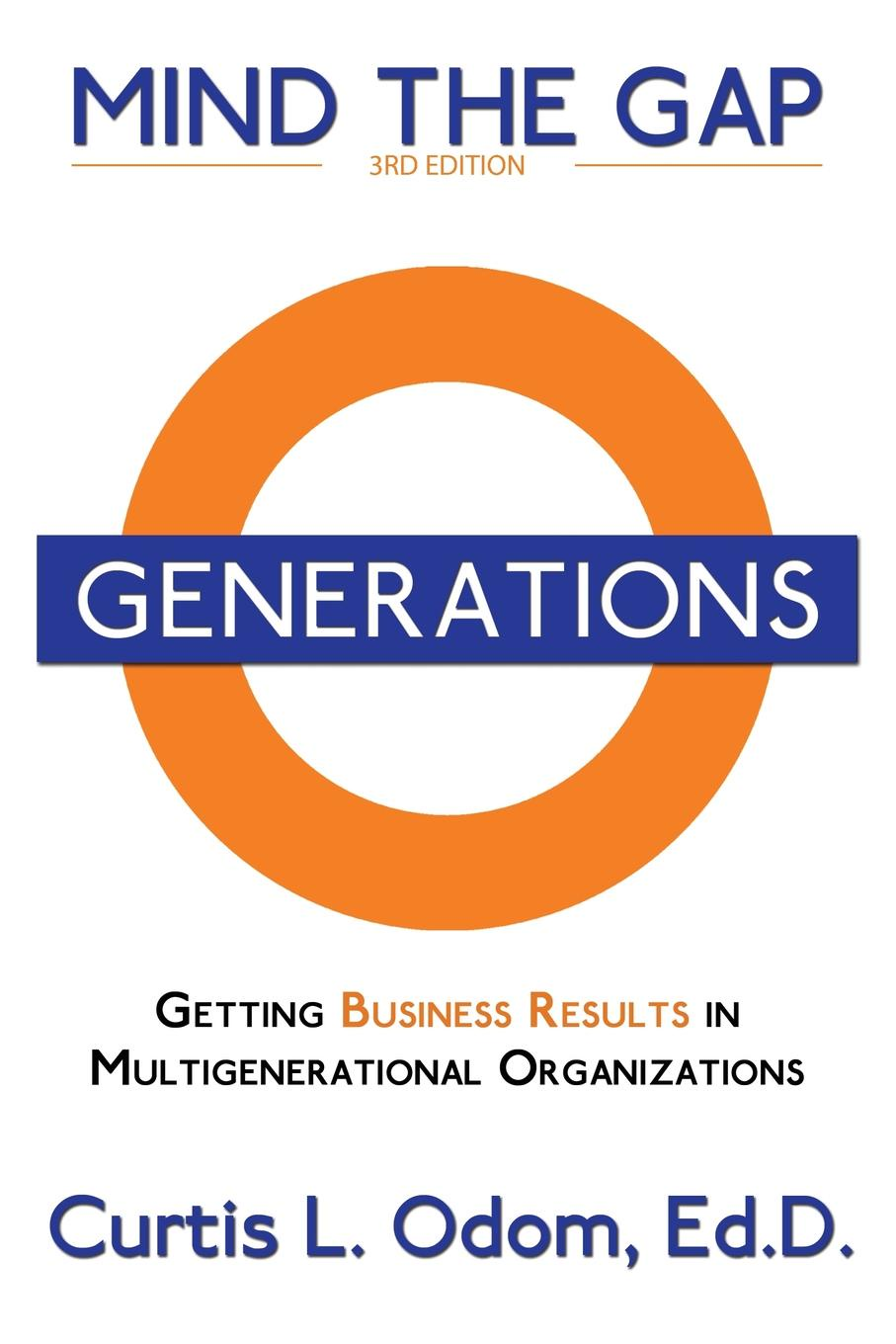 Curtis Odom Mind the Gap. Getting Business Results in Multigenerational Organizations jacob morgan the future of work attract new talent build better leaders and create a competitive organization