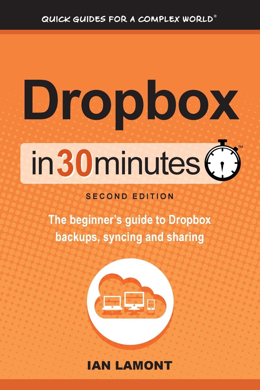 Ian Lamont Dropbox in 30 Minutes, Second Edition. The beginner.s guide to Dropbox backups, syncing, and sharing