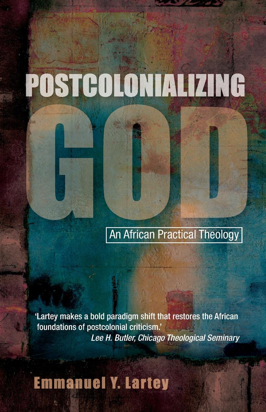 Emmanuel Y. Lartey Postcolonializing God. An African Practical Theology bakunin mikhail aleksandrovich god and the state