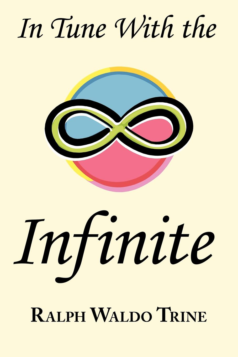 Ralph Waldo Trine In Tune with the Infinite. Ralph Waldo Trine.s Motivational Classic - Complete Original Text al trumpa love and grow rich 17 golden rules for your success original pack