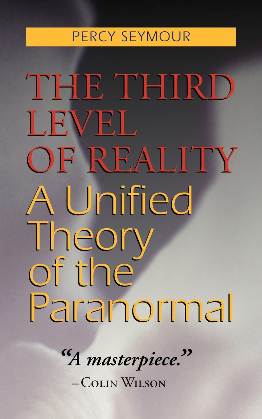 Percy Seymour The Third Level of Reality. A Unified Theory of the Paranormal