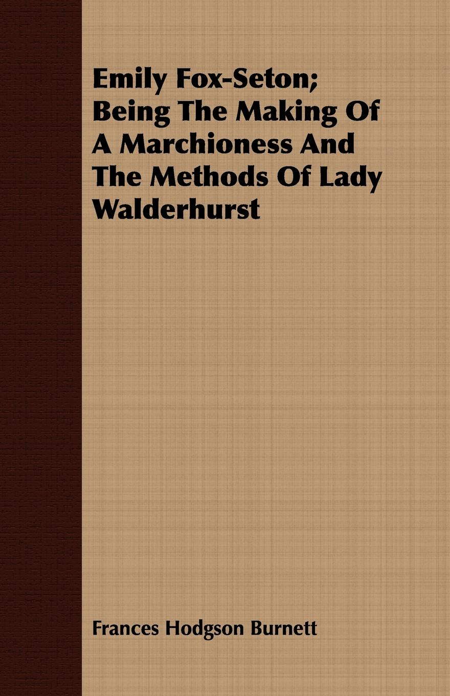 Frances Hodgson Burnett Emily Fox-Seton; Being The Making Of A Marchioness And The Methods Of Lady Walderhurst burnett frances hodgson the shuttle
