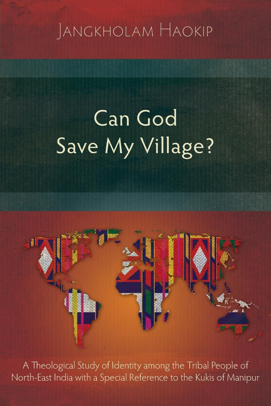 Jangkholam Haokip Can God Save My Village.. A Theological Study of Identity among the Tribal People of North-East India with a Special Reference to the Kukis of Manipur