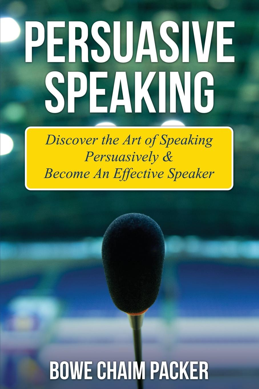 Bowe Packer Persuasive Speaking. Discover the Art of Speaking Persuasively . Become an Effective Speaker