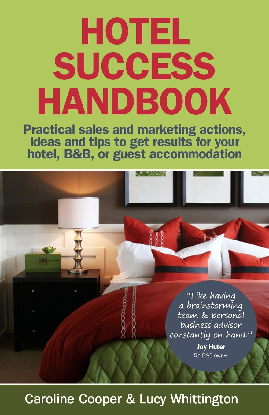 Caroline Cooper, Lucy Whittington Hotel Success Handbook - Practical Sales and Marketing Ideas, Actions, and Tips to Get Results for Your Small Hotel, B.b, or Guest Accommodation.