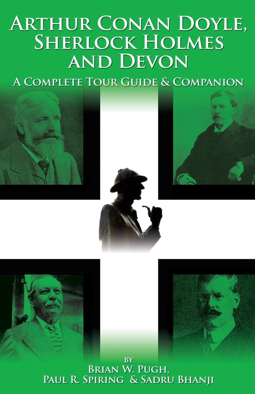 Brian W. Pugh, Paul R. Spiring, Sadru Bhanji Arthur Conan Doyle, Sherlock Holmes and Devon. A Complete Tour Guide . Companion