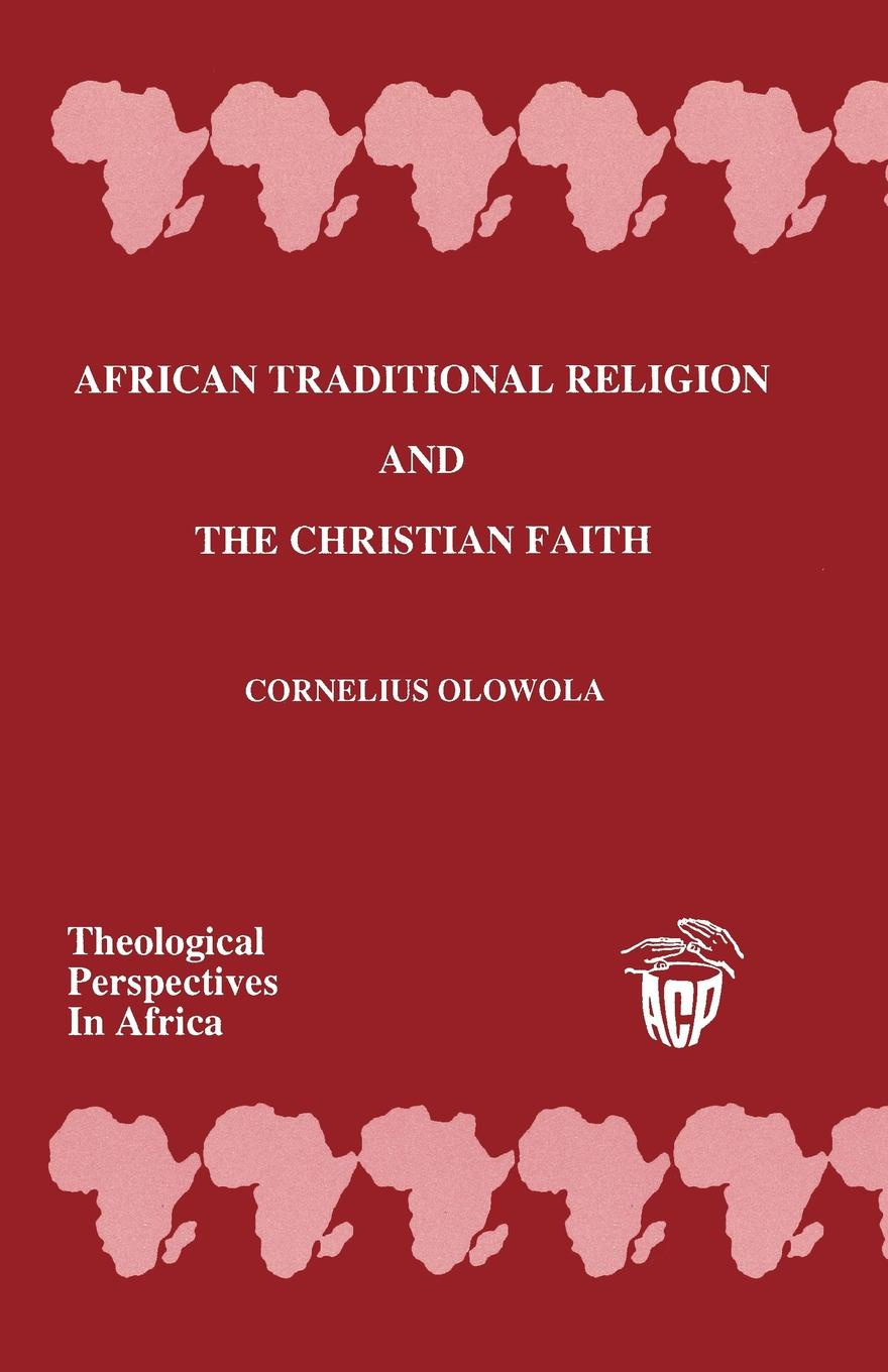 Cornelius Olowola African Traditional Religion and the Christian Faith thayer miller lindaflor l d miller words of faith a christian perspective a critical view of religion society and the destiny of mankind