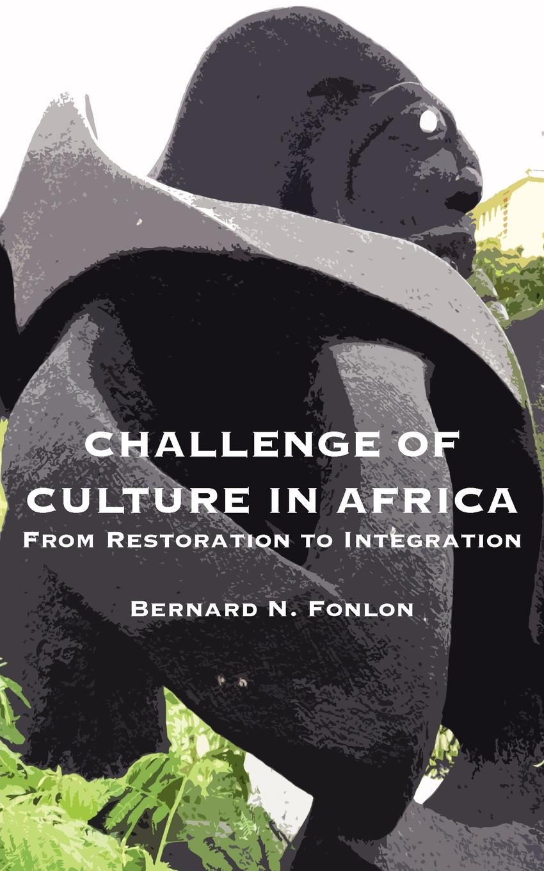 Bernard N. Fonlon Challenge of Culture in Africa. From Restoration to Integration цена