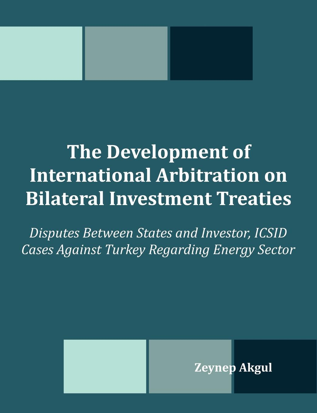 Zeynep Akgul The Development of International Arbitration on Bilateral Investment Treaties. Disputes Between States and Investor, ICSID Cases Against Turkey Regard louis straney l investor s guide to loss recovery rights mediation arbitration and other strategies