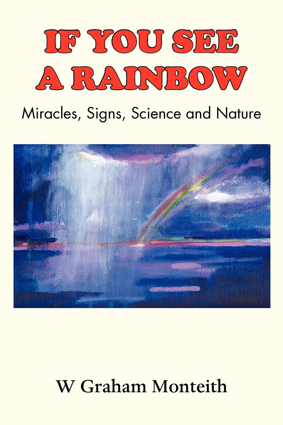 W. Graham Monteith If You See a Rainbow - Miracles, Signs, Science and Nature russell young a living witness to god s precious miracles