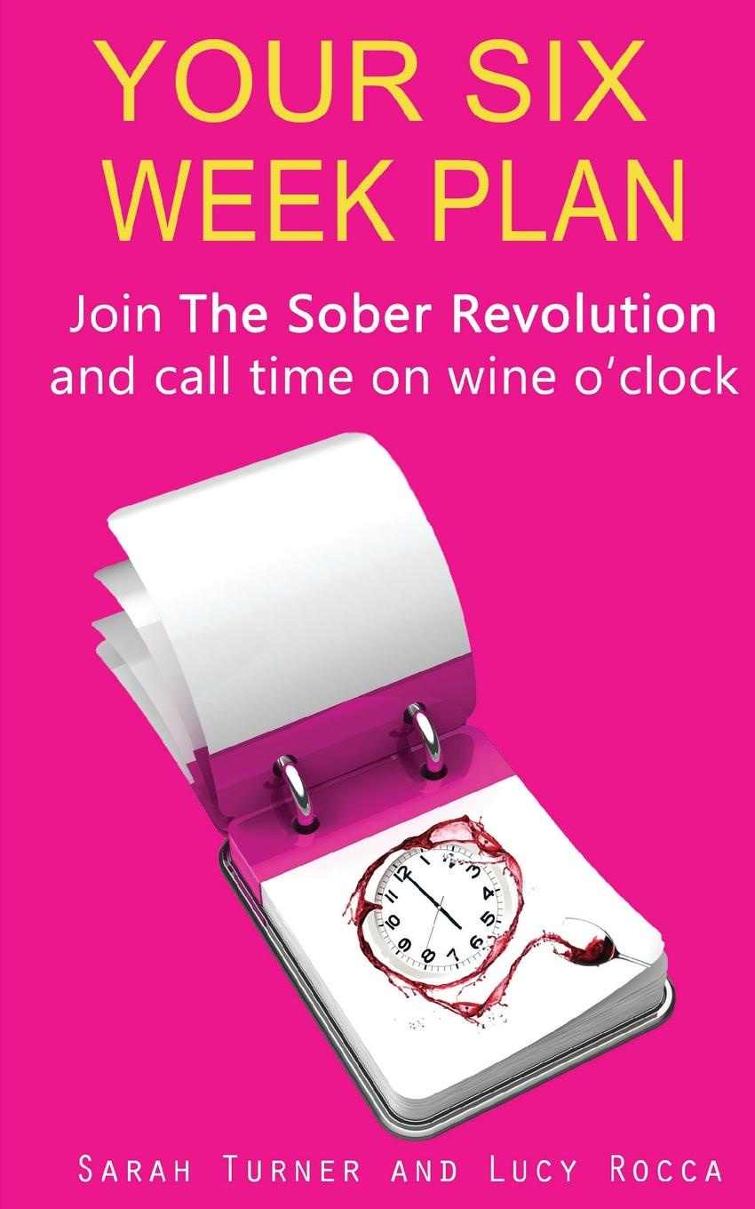 Lucy Rocca, Sarah Turner Your Six Week Plan - Join the Sober Revolution and Call Time on Wine O.Clock