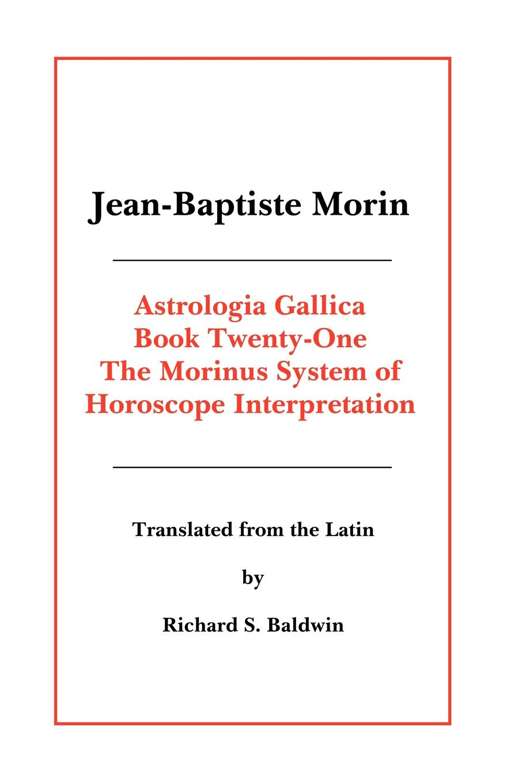 Jean Baptiste Morin, Richard S. Baldwin Astrologia Gallica Book 21 jean baptiste morin james herschel holden astrologia gallica book 25