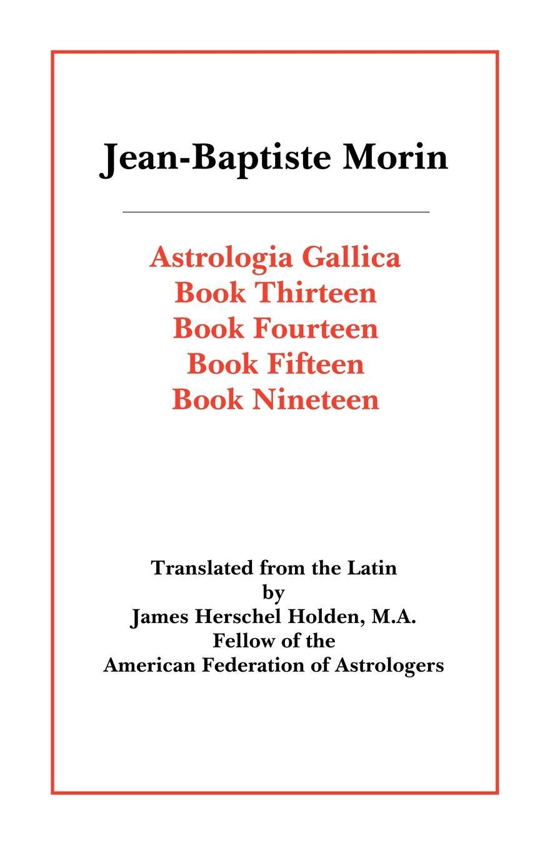 Jean Baptiste Morin, James Herschel Holden Astrologia Gallica Books 13, 14, 15, 19 jean baptiste morin james herschel holden astrologia gallica book 25