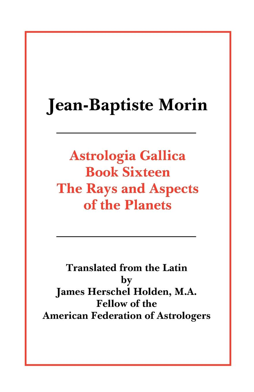 Jean Baptiste Morin, James Herschel Holden Astrologia Gallica Book 16 jean baptiste morin james herschel holden astrologia gallica book 25