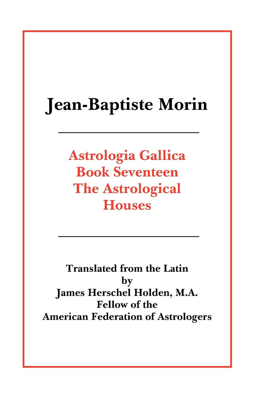 Jean Baptiste Morin, James Herschel Holden Astrologia Gallica Book 17 jean baptiste morin james herschel holden astrologia gallica book 25