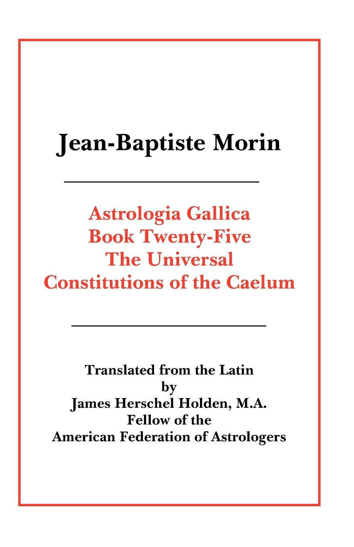 Jean Baptiste Morin, James Herschel Holden Astrologia Gallica Book 25 jean baptiste morin james herschel holden astrologia gallica book 25