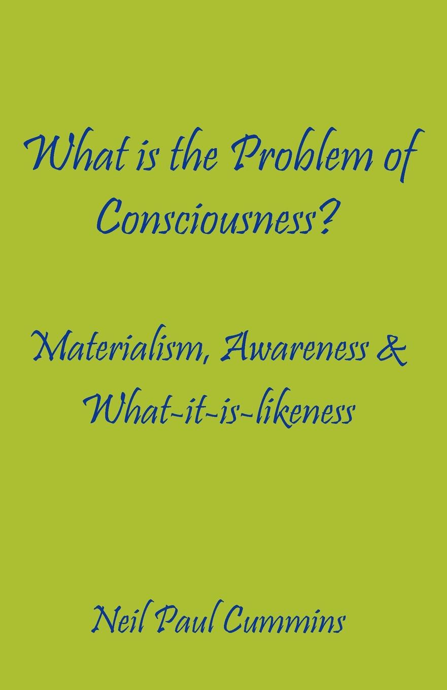 Neil Paul Cummins What is the Problem of Consciousness.. Materialism, Awareness . What-it-is-likeness dramatic monologue criticism of consciousness