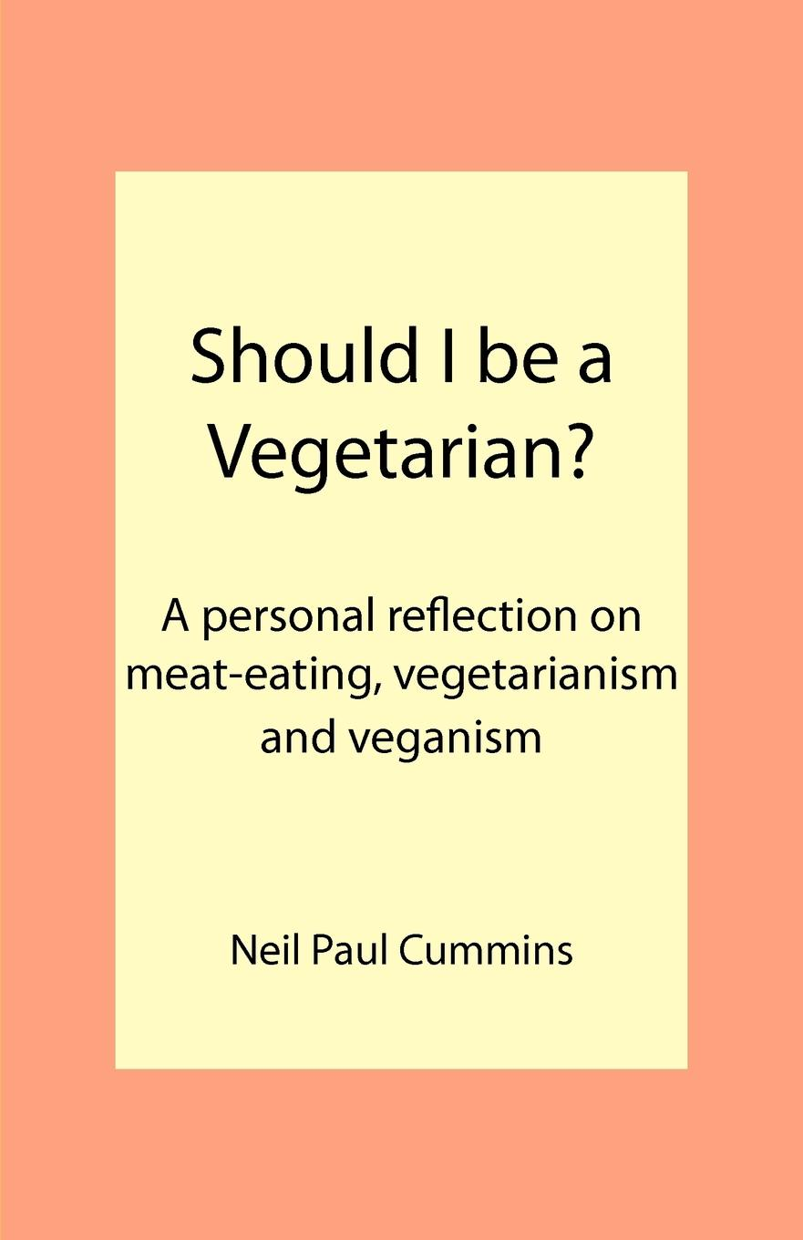 Neil Paul Cummins Should I be a Vegetarian.. A personal reflection on meat-eating, vegetarianism and veganism