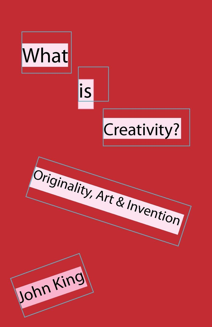 John King What is Creativity.. Originality, Art . Invention creativity in conscience society
