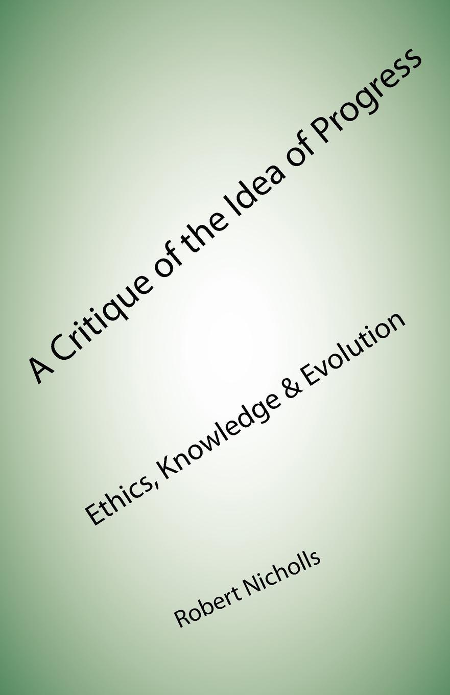 цена Robert Nicholls A Critique of the Idea of Progress. Ethics, Knowledge . Evolution онлайн в 2017 году