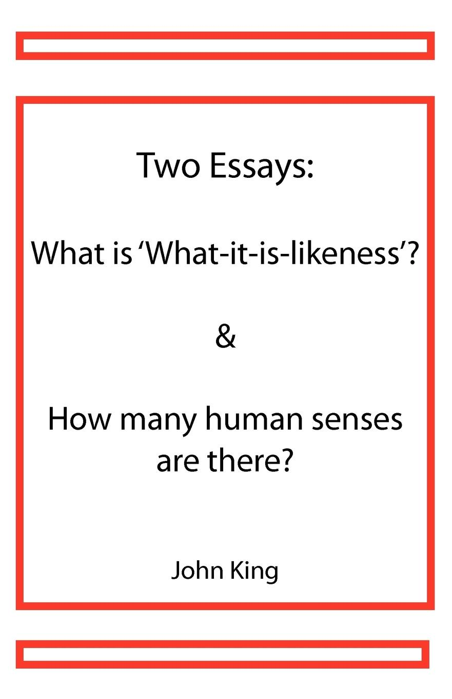 John King Two Essays. What is .What-it-is-likeness. . How many human senses are there.