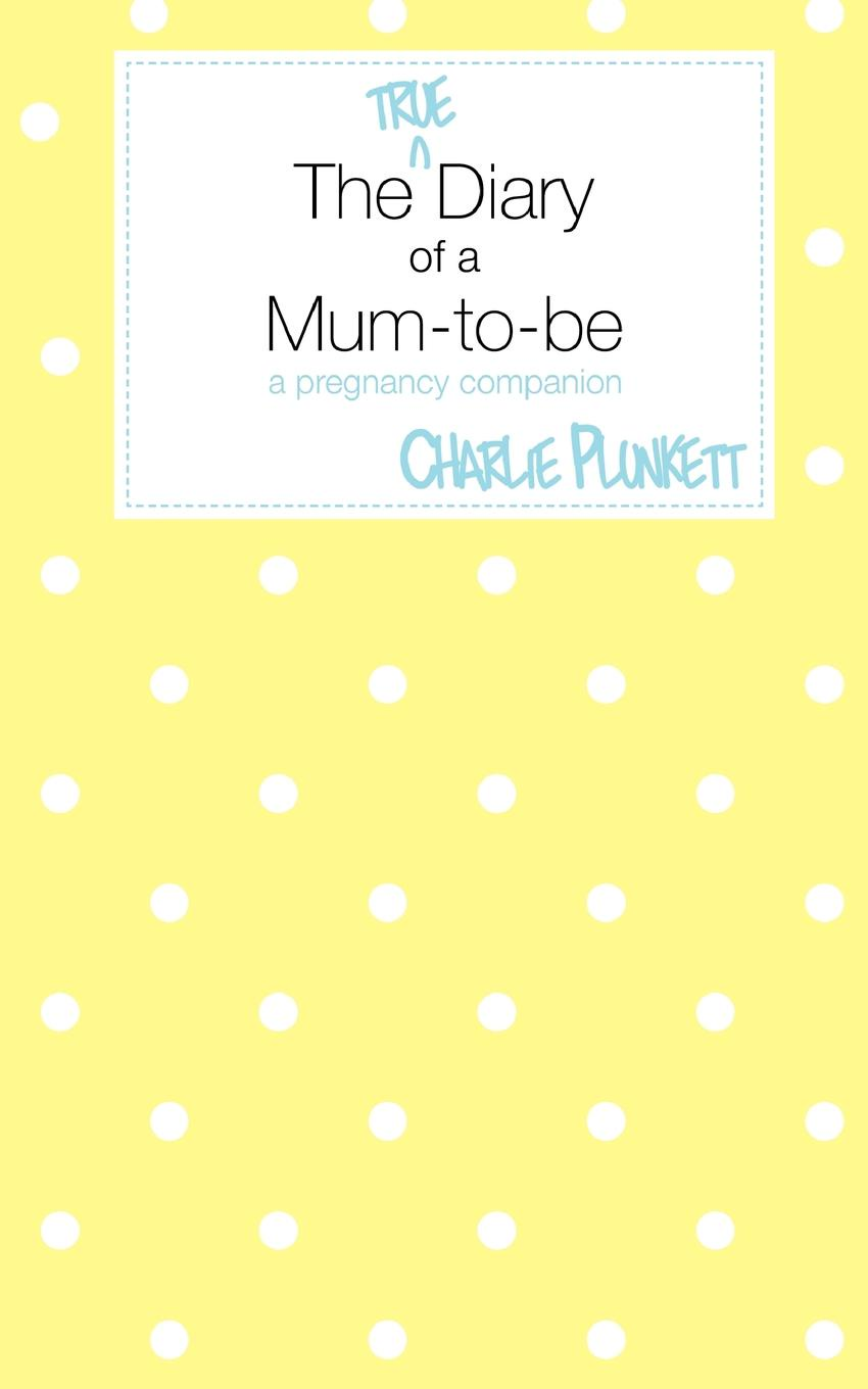 Charlie Plunkett The True Diary of a Mum-To-Be - A Pregnancy Companion все цены
