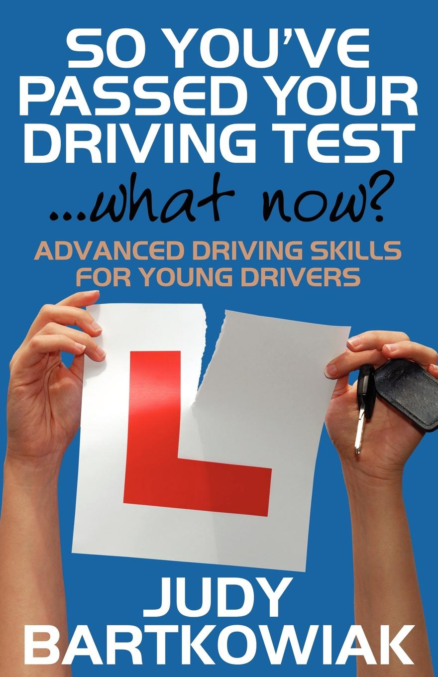 Judy Bartkowiak So You Have Passed Your Driving Test - What Now. Advanced Driving Skills for Young Drivers