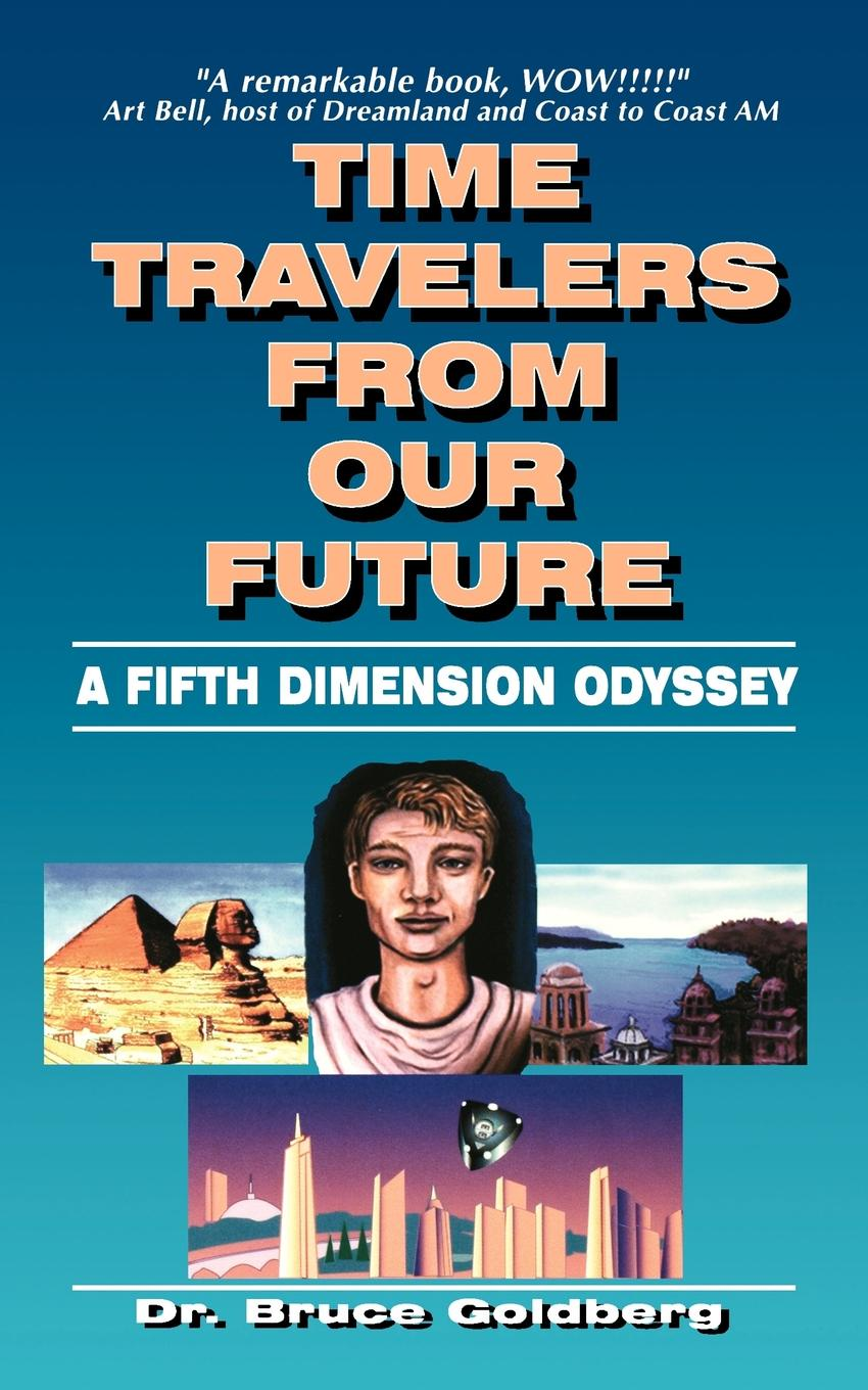 Bruce Goldberg Time Travelers from Our Future. A Fifth Dimension Odyssey