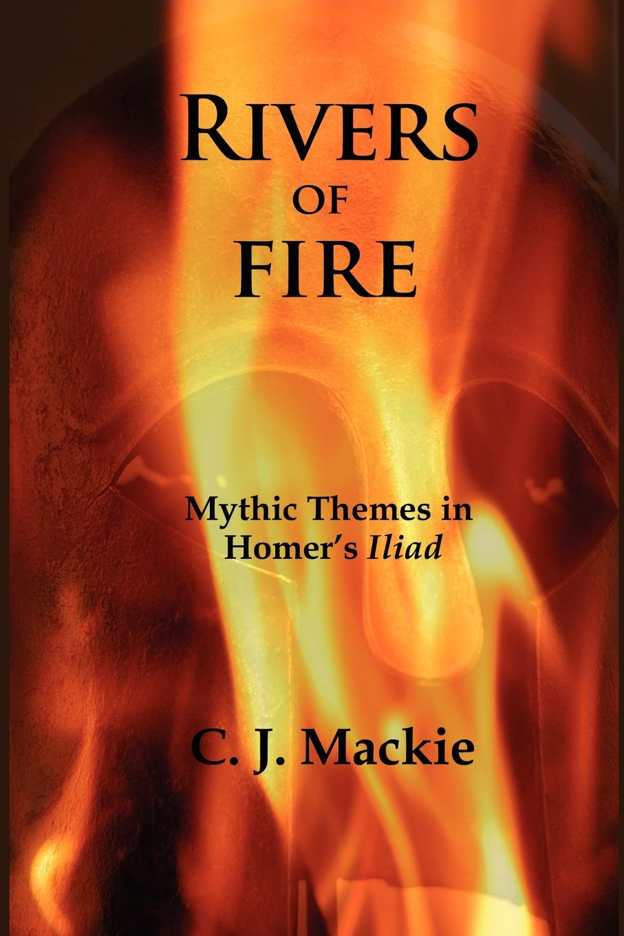 Christopher J. MacKie, C. J. MacKie Rivers of Fire. Mythic Themes in Homer.s Iliad
