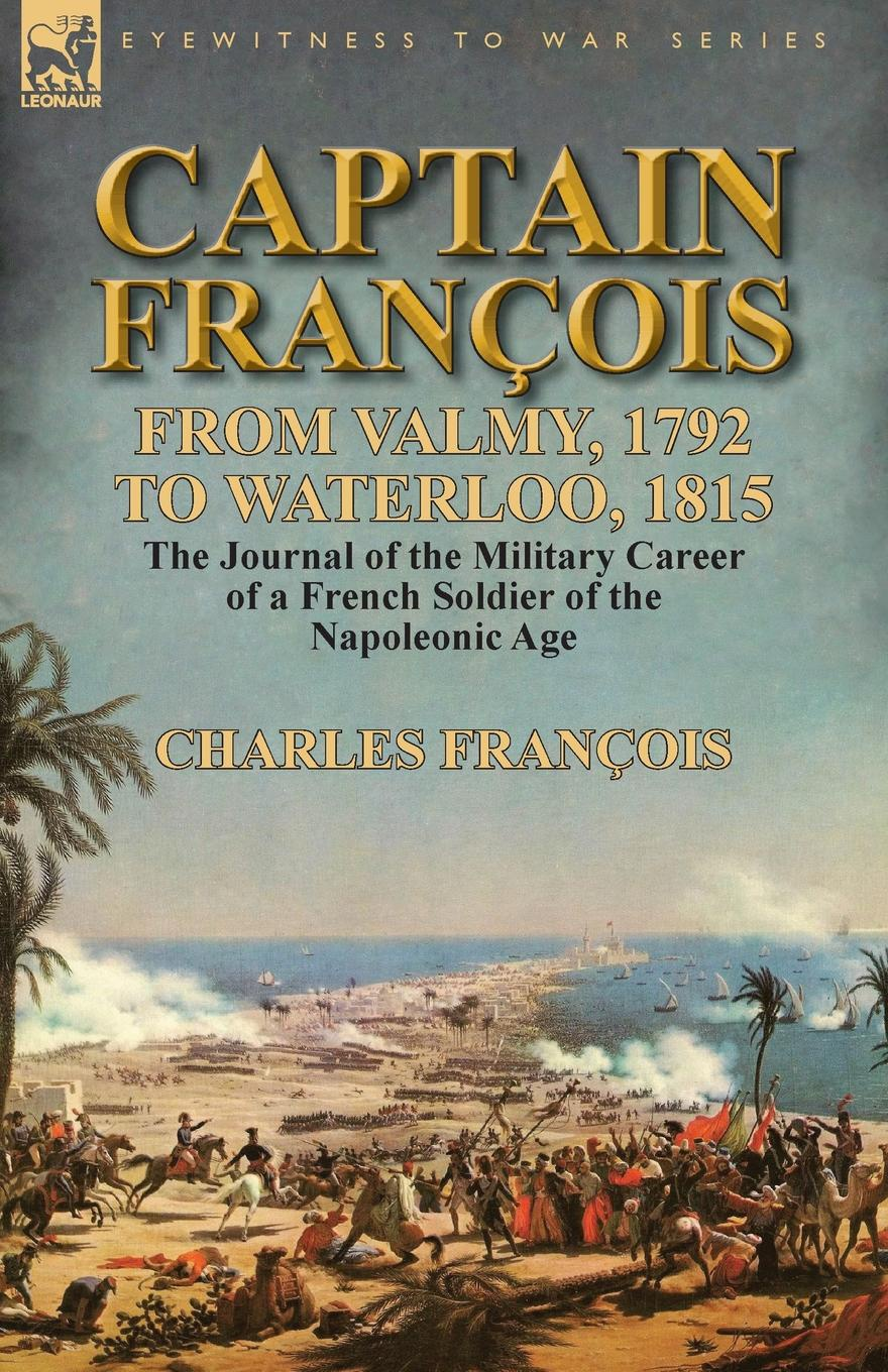 Charles François Captain Francois. From Valmy, 1792 to Waterloo, 1815-the Journal of the Military Career of a French Soldier of the Napoleonic Age цена