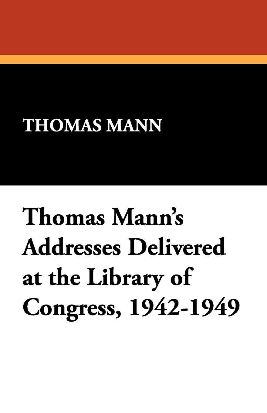 Thomas Mann M Addresses Delivered at the Library of Congress, 1942-1949
