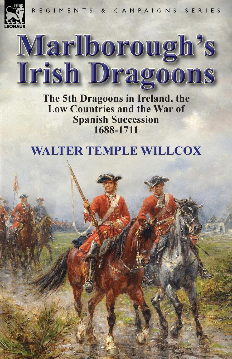 Walter Temple Willcox Marlborough.s Irish Dragoons. The 5th Dragoons in Ireland, the Low Countries and the War of Spanish Succession 1688-1711 cannon richard historical record of the third or the king s own regiment of light dragoons