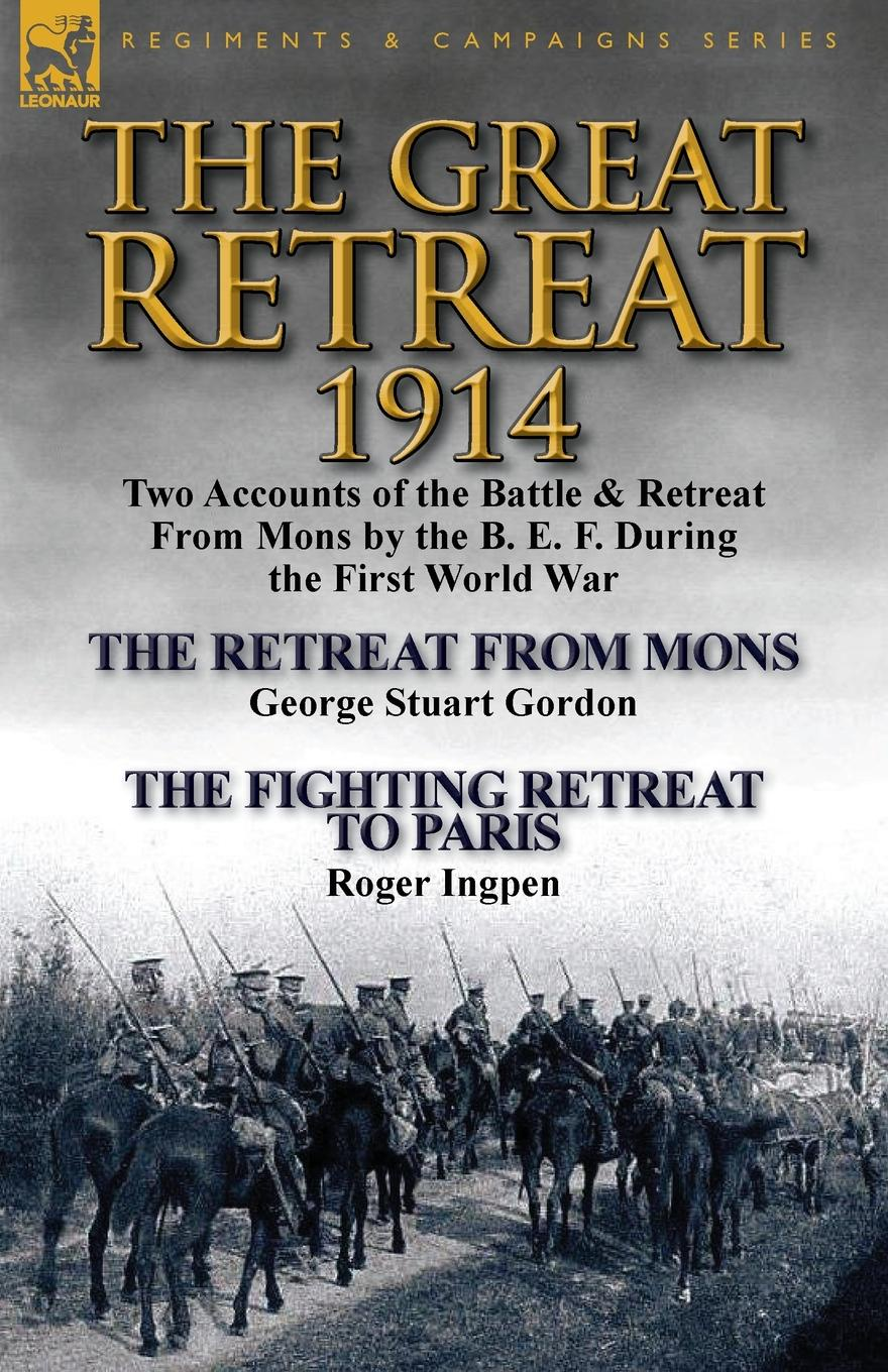Фото - George Stuart Gordon, Roger Ingpen The Great Retreat, 1914. Two Accounts of the Battle . Retreat from Mons by the B. E. F. During the First World War-The Retreat from Mons by Geo h w carless davis 1914 early battles two accounts of the battles of the first year of the first world war the retreat from mons the battle of ypres armentieres