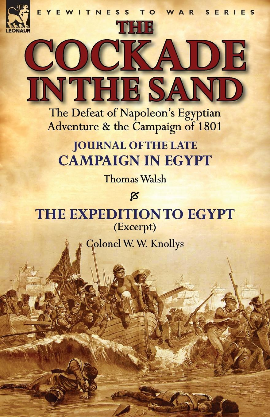 Thomas Walsh, W. W. Knollys The Cockade in the Sand. The Defeat of Napoleon.s Egyptian Adventure . the Campaign of 1801-Journal of the Late Campaign in Egypt by Thomas Wal цена и фото