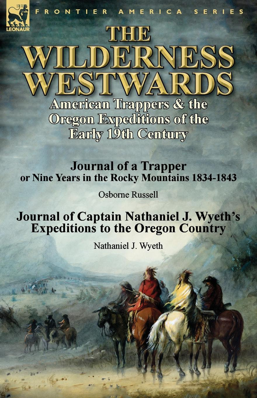 Osborne Russell, Nathaniel J. Wyeth The Wilderness Westwards. American Trappers . the Oregon Expeditions of the Early 19th Century-Journal of a Trapper or Nine Years in the Rocky M коллектив авторов wyeth s repository of sacred music