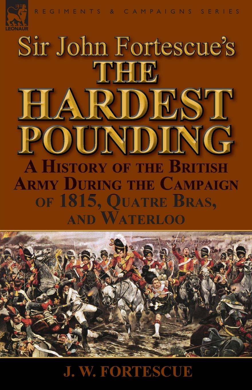 J. W. Fortescue Sir John Fortescue.s .The Hardest Pounding.. A History of the British Army During the Campaign of 1815, Quatre Bras, and Waterloo fortescue john william the story of a red deer