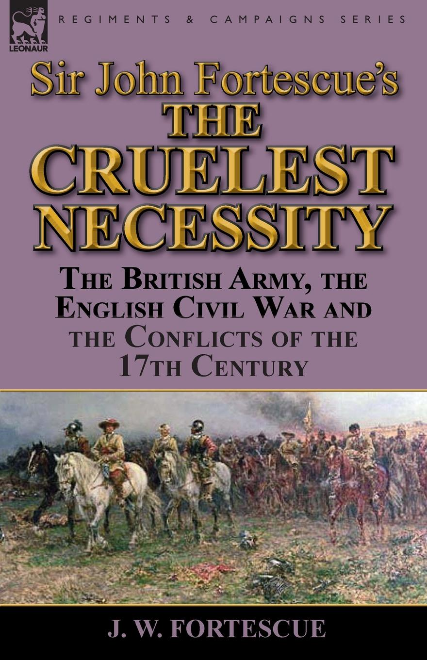 J. W. Fortescue Sir John Fortescue.s .The Cruelest Necessity.. The British Army, the English Civil War and the Conflicts of the 17th Century fortescue john william the story of a red deer