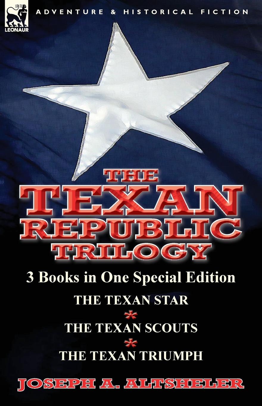 Joseph a. Altsheler The Texan Republic Trilogy. 3 Books in One Special Edition-The Texan Star, the Texan Scouts, the Texan Triumph