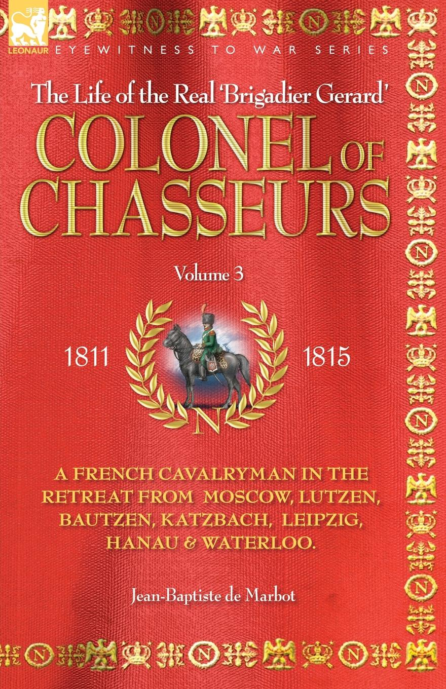 JEAN BAPTISTE DE MARBOT COLONEL OF CHASSEURS - A FRENCH CAVALRYMAN IN THE RETREAT FROM MOSCOW, LUTZEN, BAUTZEN, KATZBACH, LEIPZIG, HANAU . WATERLOO. agathon jean françois fain memoirs of the invasion of france by the allied armies and of the last six months of the reign of napoleon including his abdication
