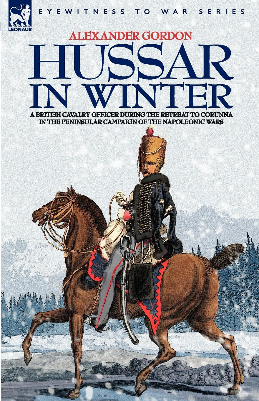 ALEXANDER GORDON HUSSAR IN WINTER - A BRITISH CAVALRY OFFICER IN THE RETREAT TO CORUNNA IN THE PENINSULAR CAMPAIGN OF THE NAPOLEONIC WARS robert m blackwood lines of red blue the battles of the british army against the armies of napoleonic france 1801 15
