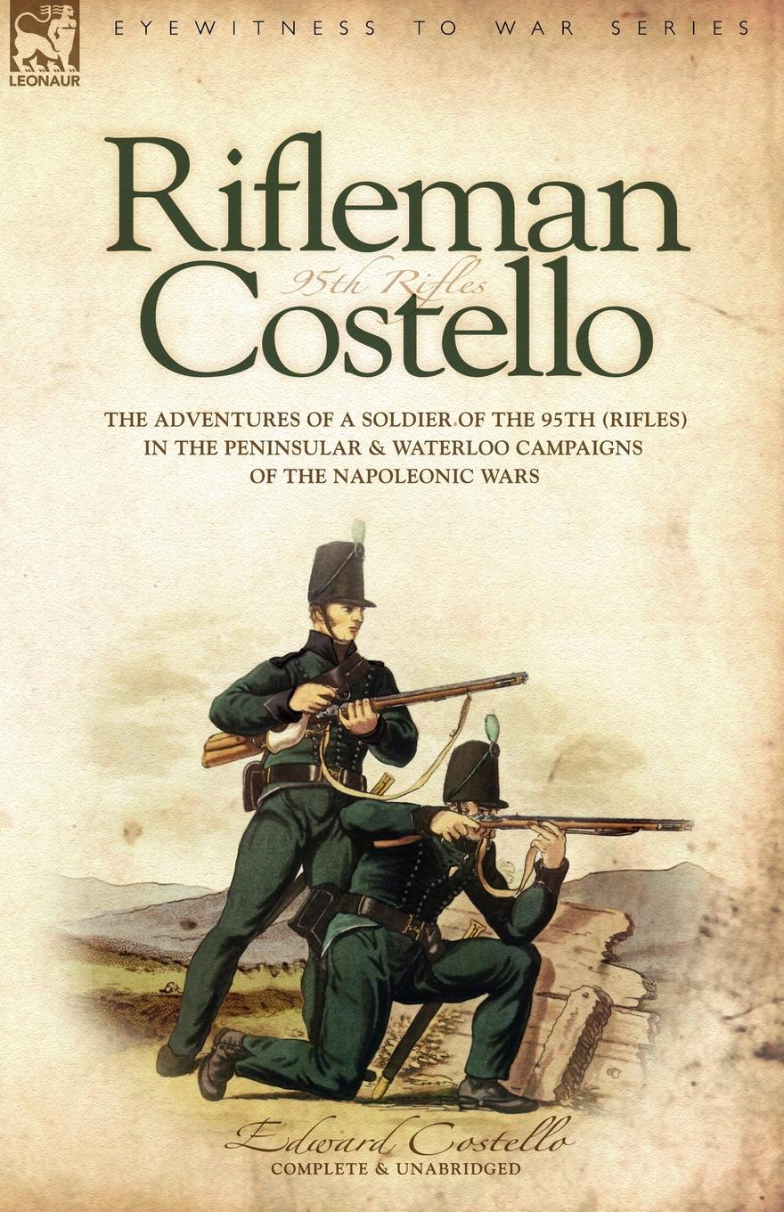 E Costello Rifleman Costello. The adventures of a soldier of the 95th (rifles) in the Peninsular . Waterloo Campaigns of the Napoleonic Wars