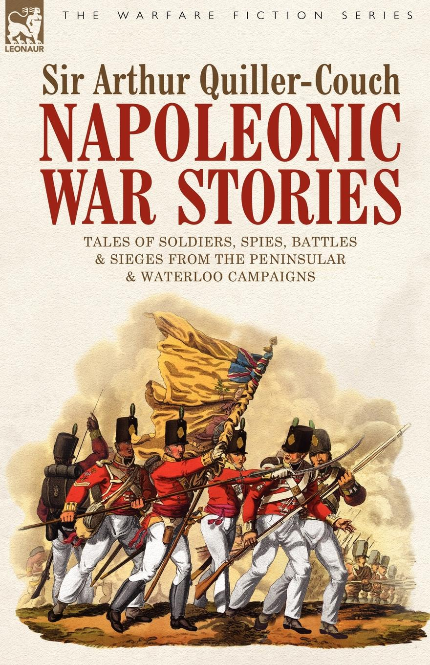 Sir Arthur Quiller-Couch Napoleonic War Stories - Tales of Soldiers, Spies, Battles . Sieges from the Peninsular . Waterloo Campaigns недорго, оригинальная цена
