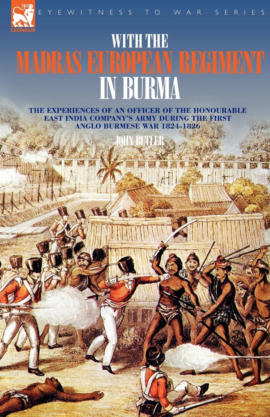John Butler With the Madras European Regiment in Burma - The experiences of an Officer of the Honourable East India Company.s Army during the first Anglo-Burmese War 1824 - 1826 richard s lowry the gulf war chronicles a military history of the first war with iraq